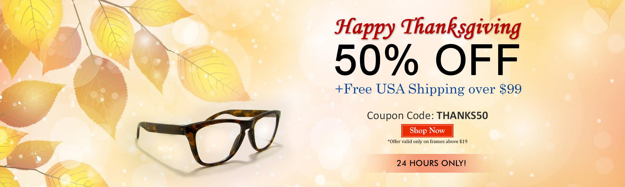 50% off all Prescription Eyeglasses and Sunglasses over $19 including standard single vision lenses only and Free Shipping on Orders Over $99! On Thanks Giving